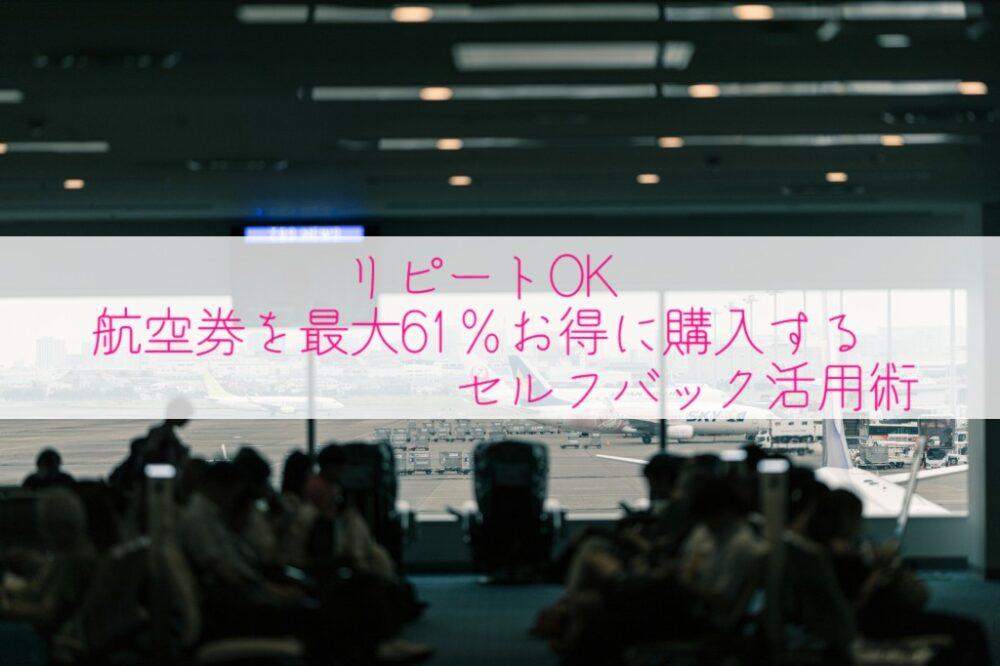 【リピートOK】航空券を最大61%お得に購入するセルフバック活用術アイキャッチ